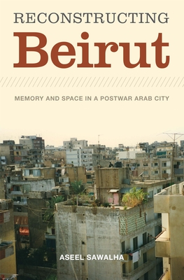 Reconstructing Beirut: Memory and Space in a Postwar Arab City - Sawalha, Aseel