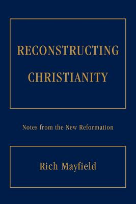 Reconstructing Christianity: Notes from the New Reformation - Mayfield, Rich