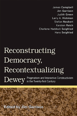 Reconstructing Democracy, Recontextualizing Dewey: Pragmatism and Interactive Constructivism in the Twenty-First Century - Garrison, Jim (Editor)