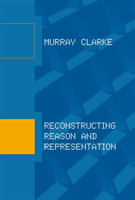 Reconstructing Reason and Representation - Clarke, Murray