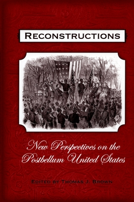 Reconstructions: New Perspectives on Postbellum America - Brown, Thomas J (Editor)
