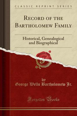 Record of the Bartholomew Family: Historical, Genealogical and Biographical (Classic Reprint) - Jr, George Wells Bartholomew