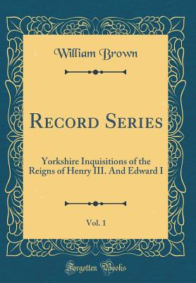 Record Series, Vol. 1: Yorkshire Inquisitions of the Reigns of Henry III. and Edward I (Classic Reprint) - Brown, William, Professor, MD