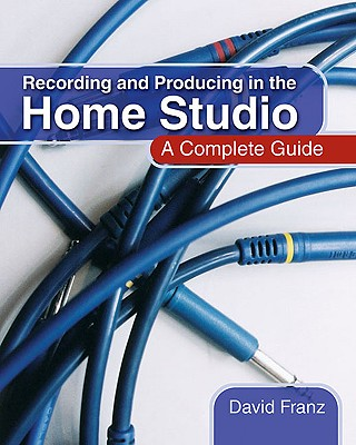 Recording and Producing in the Home Studio: A Complete Guide - Franz, David