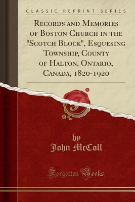 Records and Memories of Boston Church in the Scotch Block, Esquesing Township, County of Halton, Ontario, Canada, 1820-1920 (Classic Reprint) - McColl, John