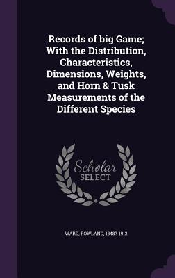 Records of Big Game; With the Distribution, Characteristics, Dimensions, Weights, and Horn & Tusk Measurements of the Different Species - Ward, Rowland