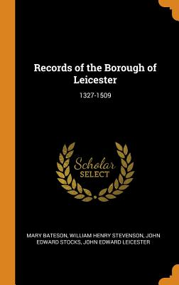 Records of the Borough of Leicester: 1327-1509 - Bateson, Mary, and Stevenson, William Henry, and Stocks, John Edward