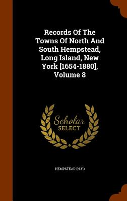 Records of the Towns of North and South Hempstead, Long Island, New York [1654-1880], Volume 8 - (N y ), Hempstead