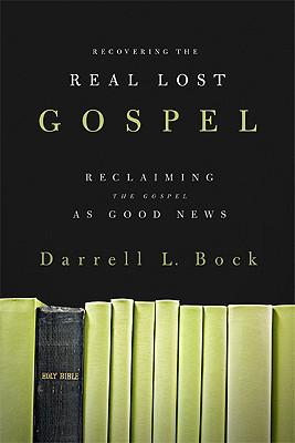 Recovering the Real Lost Gospel: Reclaiming the Gospel as Good News - Bock, Darrell L, PH.D.