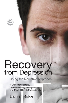 Recovery from Depression Using the Narrative Approach: A Guide for Doctors, Complementary Therapists and Mental Health Professionals - Ridge, Damien