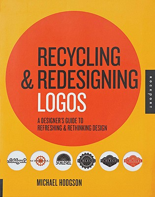 Recycling & Redesigning Logos: A Designer's Guide to Refreshing & Rethinking Design - Hodgson, Michael, and Porter, Matthew