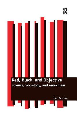 Red, Black, and Objective: Science, Sociology, and Anarchism - Restivo, Sal