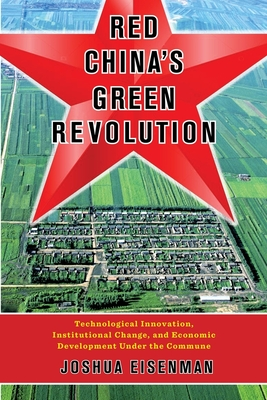 Red China's Green Revolution: Technological Innovation, Institutional Change, and Economic Development Under the Commune - Eisenman, Joshua