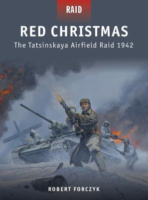 Red Christmas: The Tatsinskaya Airfield Raid 1942 - Forczyk, Robert