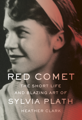 Red Comet: The Short Life and Blazing Art of Sylvia Plath - Clark, Heather