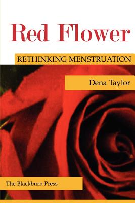 Red Flower: Rethinking Menstruation - Taylor, Dena