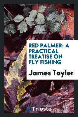 Red Palmer: A Practical Treatise on Fly Fishing - Tayler, James