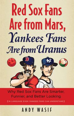 Red Sox Fans Are from Mars, Yankees Fans Are from Uranus: Why Red Sox Fans Are Smarter, Funnier, and Better Looking (in Language Even Yankees Fans Can Understand) - Wasif, Andy