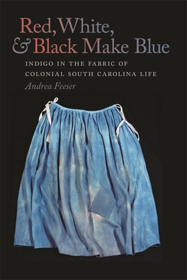 Red, White, & Black Make Blue: Indigo in the Fabric of Colonial South Carolina Life - Feeser, Andrea