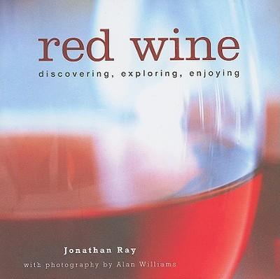 Red Wine: Discovering, Exploring, Enjoying - Ray, Jonathan, and Williams, Alan (Photographer)