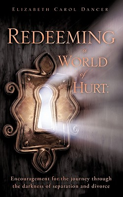 Redeeming a World of Hurt: Encouragement for the Journey Through the Darkness of Separation and Divorce. - Dancer, Elizabeth Carol