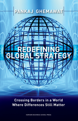 Redefining Global Strategy: Crossing Borders in a World Where Differences Still Matter - Ghemawat, Pankaj