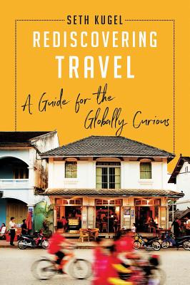 Rediscovering Travel: A Guide for the Globally Curious - Kugel, Seth