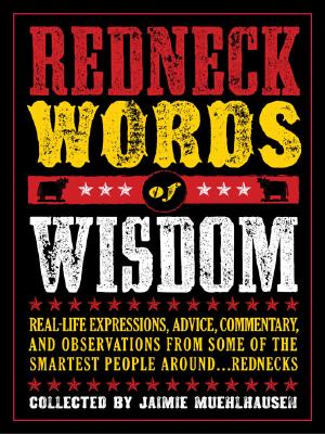 Redneck Words of Wisdom: Real-Life Expressions, Advice, Commentary, and Observations from Some of the Smartest People Around... Rednecks - Chronicle Books (Creator), and Muehlhausen, Jaimie
