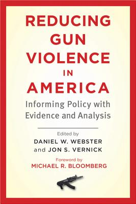 Reducing Gun Violence in America: Informing Policy with Evidence and Analysis - Webster, Daniel W (Editor), and Vernick, Jon S (Editor), and Bloomberg, Michael R (Foreword by)