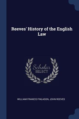 Reeves' History of the English Law - Finlason, William Francis, and Reeves, John
