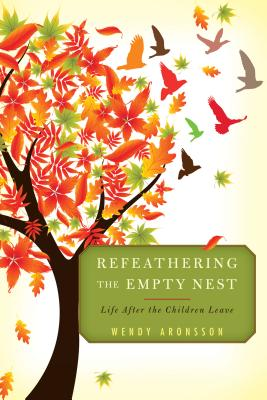 Refeathering the Empty Nest: Life After the Children Leave - Aronsson, Wendy