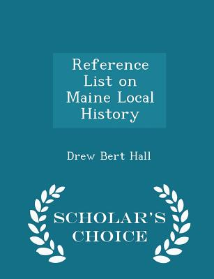 Reference List on Maine Local History - Scholar's Choice Edition - Hall, Drew Bert