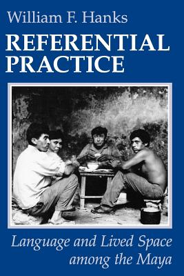 Referential Practice: Language and Lived Space Among the Maya - Hanks, William F