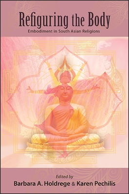 Refiguring the Body: Embodiment in South Asian Religions - Holdrege, Barbara a (Editor)