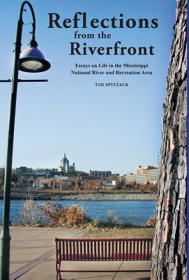 Reflections from the Riverfront: Essays on Life in the Mississippi National River and Recreation Area - Tim, Spitzack a
