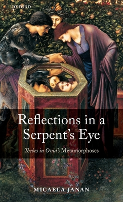 Reflections in a Serpent's Eye: Thebes in Ovid's Metamorphoses - Janan, Micaela