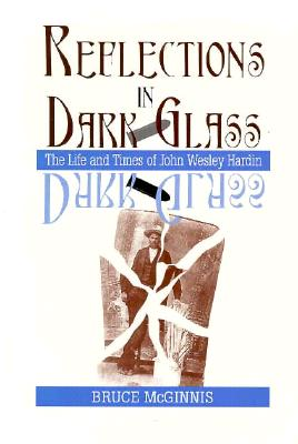 Reflections in Dark Glass: The Life and Times of John Wesley Hardin - McGinnis, Bruce