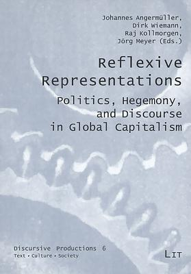 Reflexive Representations: Politics, Hegemony, and Discourse in Global Capitalism - Angermuller, Johannes (Editor), and Wiemann, Dirk (Editor), and Kollmorgen, Raj (Editor)