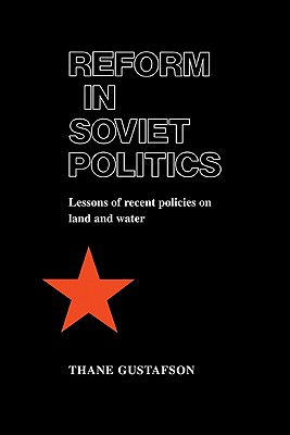 Reform in Soviet Politics: The Lessons of Recent Policies on Land and Water - Gustafson, Thane