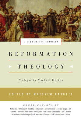 Reformation Theology: A Systematic Summary - Barrett, Matthew (Editor), and Horton, Michael (Prologue by), and Allen, Michael (Contributions by)