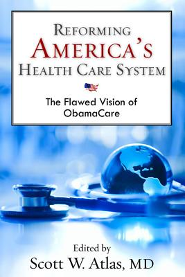 Reforming America's Health Care System: The Flawed Vision of ObamaCare - Atlas, Scott W, M.D. (Editor)