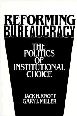 Reforming Bureaucracy: The Politics of Institutional Choice - Knott, J, and Miller, C