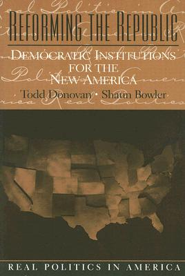 Reforming the Republic: Democratic Institutions for the New America - Donovan, Todd, and Bowler, Shaun