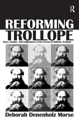 Reforming Trollope: Race, Gender, and Englishness in the Novels of Anthony Trollope. Deborah Denenholz Morse - Morse, Deborah Denenholz