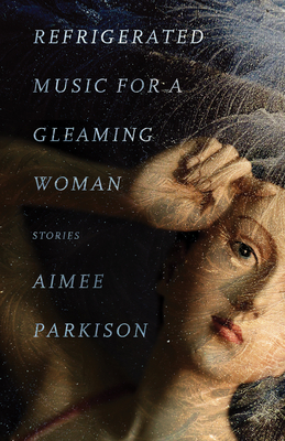Refrigerated Music for a Gleaming Woman: Stories - Parkison, Aimee, and Jones, Stephen Graham (Foreword by)