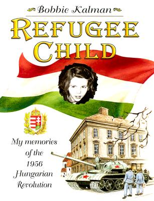 Refugee Child: My Memories of the 1956 Hungarian Revolution - Kalman, Bobbie