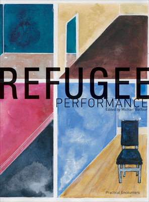 Refugee Performance: Practical Encounters - Balfour, Michael, Prof. (Editor)