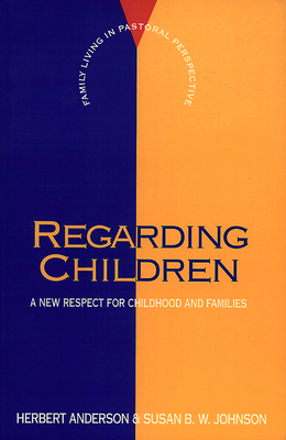 Regarding Children: A New Respect for Childhood and Families - Anderson, Herbert, and Johnson, Susan B