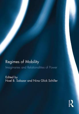 Regimes of Mobility: Imaginaries and Relationalities of Power - Salazar, Noel B. (Editor), and Schiller, Nina Glick (Editor)