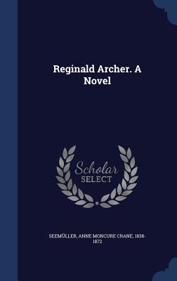 Reginald Archer. a Novel - Seemuller, Anne Moncure Crane 1838-187 (Creator)